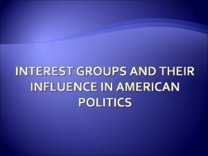 INTEREST GROUPS AND THEIR INFLUENCE IN AMERICAN POLITICS
