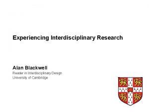 Experiencing Interdisciplinary Research Alan Blackwell Reader in Interdisciplinary