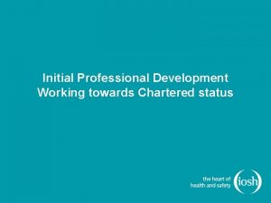Initial Professional Development Working towards Chartered status Initial