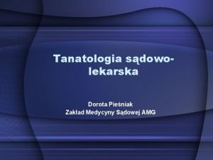 Tanatologia sdowolekarska Dorota Pieniak Zakad Medycyny Sdowej AMG