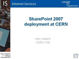 Share Point 2007 deployment at CERN Alex Lossent