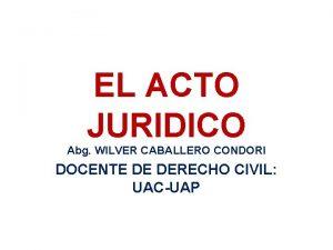 EL ACTO JURIDICO Abg WILVER CABALLERO CONDORI DOCENTE