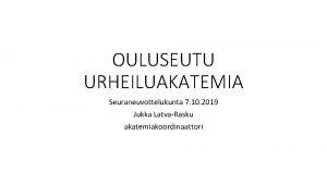 OULUSEUTU URHEILUAKATEMIA Seuraneuvottelukunta 7 10 2019 Jukka LatvaRasku