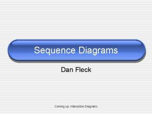 Sequence Diagrams Dan Fleck Coming up Interaction Diagrams