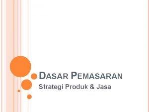 DASAR PEMASARAN Strategi Produk Jasa PENGERTIAN PRODUK Dalam