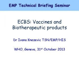 EMP Technical Briefing Seminar ECBS Vaccines and Biotherapeutic