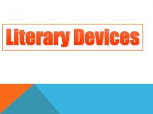 Literary Devices WHAT ARE LITERARY DEVICES LITERARY DEVICES