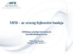 MFB az orszg fejlesztsi bankja Klnleges pnzgyi intzmnyek