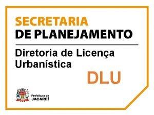 Diretoria de Licena Urbanstica DLU DLU Diretoria de