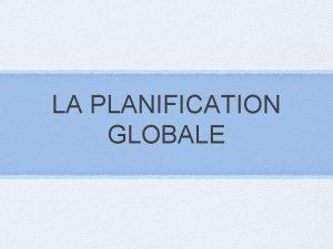 LA PLANIFICATION GLOBALE Dfinition La planification globale consiste