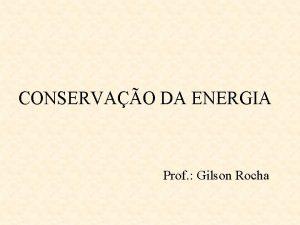 CONSERVAO DA ENERGIA Prof Gilson Rocha CONSERVAO DA
