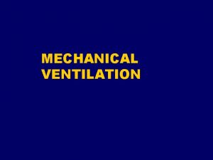 MECHANICAL VENTILATION Indications Relieve respiratory distress Rest respiratory