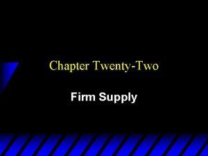 Chapter TwentyTwo Firm Supply Firm Supply u How