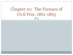 Chapter 21 The Furnace of Civil War 1861