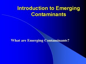 Introduction to Emerging Contaminants What are Emerging Contaminants