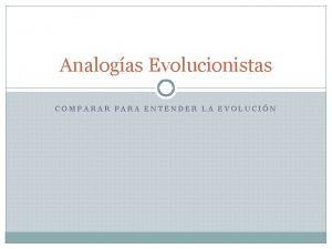 Analogas Evolucionistas COMPARAR PARA ENTENDER LA EVOLUCIN Uno
