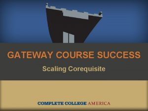 GATEWAY COURSE SUCCESS Scaling Corequisite Too many students