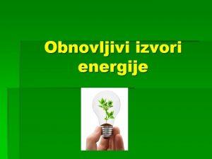 Obnovljivi izvori energije Obnovljivi izvori energije Obnovljivi izvori