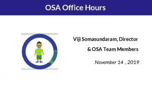 OSA Office Hours Viji Somasundaram Director OSA Team