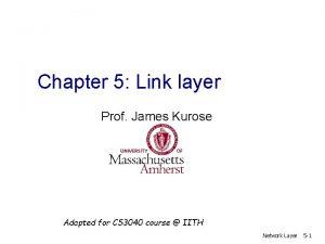 Chapter 5 Link layer Prof James Kurose Adapted