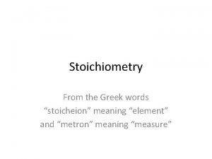 Stoichiometry From the Greek words stoicheion meaning element
