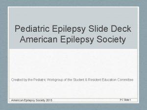 Pediatric Epilepsy Slide Deck American Epilepsy Society Created