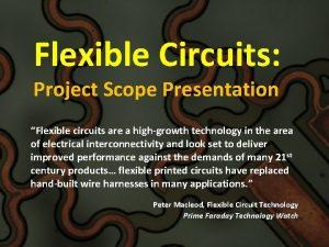 Flexible Circuits Project Scope Presentation Flexible circuits are