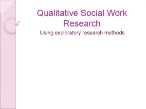 Qualitative Social Work Research Using exploratory research methods