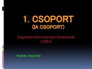 1 CSOPORT IA CSOPORT Vegyszetilelmiszeripari Kzpiskola CSKA Ksztette