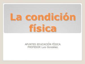 La condicin fsica APUNTES EDUCACIN FSICA PROFESOR Luis