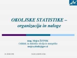 OKOLJSKE STATISTIKE organizacija in naloge mag Mojca ITNIK