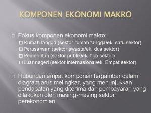 KOMPONEN EKONOMI MAKRO Fokus komponen ekonomi makro Rumah