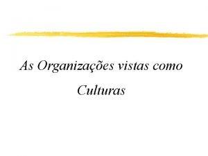 As Organizaes vistas como Culturas Organizaes como Culturas