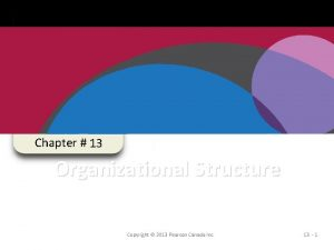 Chapter 13 Organizational Structure Copyright 2013 Pearson Canada