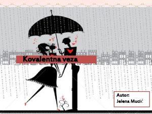 Kovalentna veza Autor Jelena Muci VRSTA VEZE MOLEKULI