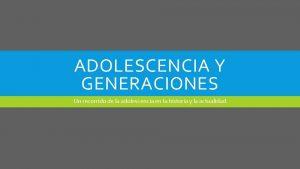 ADOLESCENCIA Y GENERACIONES Un recorrido de la adolescencia