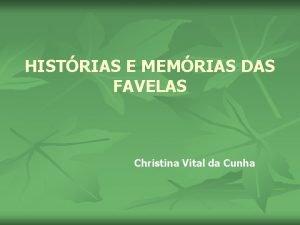 HISTRIAS E MEMRIAS DAS FAVELAS Christina Vital da