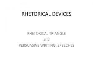 RHETORICAL DEVICES RHETORICAL TRIANGLE and PERSUASIVE WRITING SPEECHES