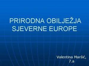 PRIRODNA OBILJEJA SJEVERNE EUROPE Valentina Mari 7 a