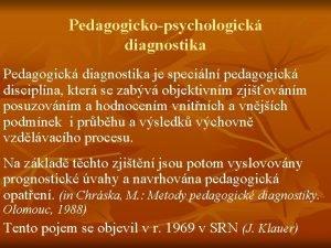 Pedagogickopsychologick diagnostika Pedagogick diagnostika je speciln pedagogick disciplna