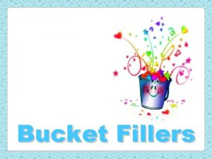 Bucket Fillers Bucket Fillers We all carry an