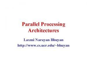 Parallel Processing Architectures Laxmi Narayan Bhuyan http www
