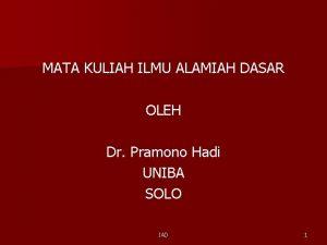 MATA KULIAH ILMU ALAMIAH DASAR OLEH Dr Pramono