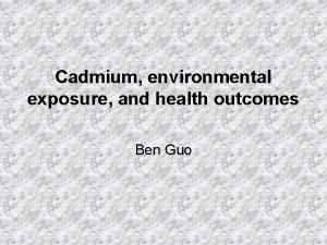 Cadmium environmental exposure and health outcomes Ben Guo