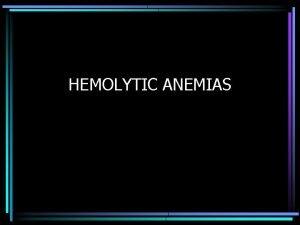 HEMOLYTIC ANEMIAS HEMOLYTIC ANEMIA Anemia of increased destruction