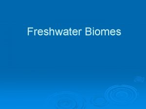 Freshwater Biomes Four different freshwater ecosystems o o