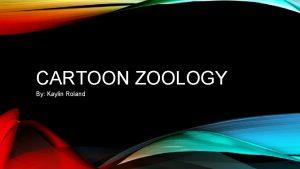 CARTOON ZOOLOGY By Kaylin Roland LIST OF ANIMALS