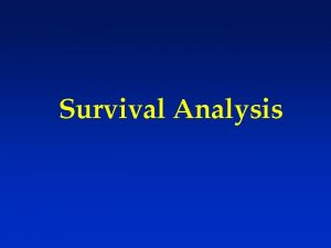 Survival Analysis Survival Analysis Statistical methods for analyzing