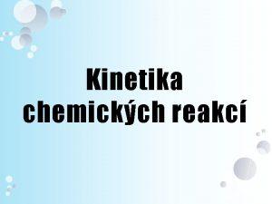 Kinetika chemickch reakc Reakn kinetika studuje asov prbh