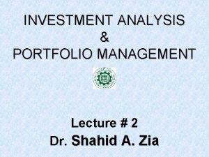 INVESTMENT ANALYSIS PORTFOLIO MANAGEMENT Lecture 2 Dr Shahid